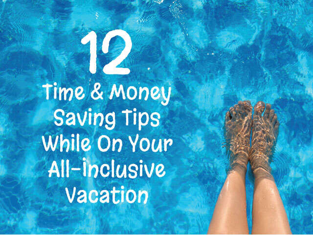 12 Time & Money Saving Tips While On Your All-Inclusive Vacation
